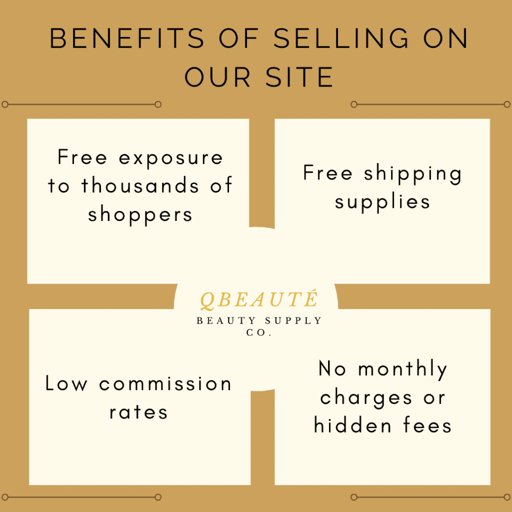 Benefits of selling on our site (QBeauté): Free exposure to thousands of shoppers. Free shipping supplies. Low commission rates. No monthly charges or hidden fees.